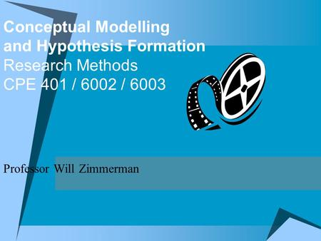 Conceptual Modelling and Hypothesis Formation Research Methods CPE 401 / 6002 / 6003 Professor Will Zimmerman.