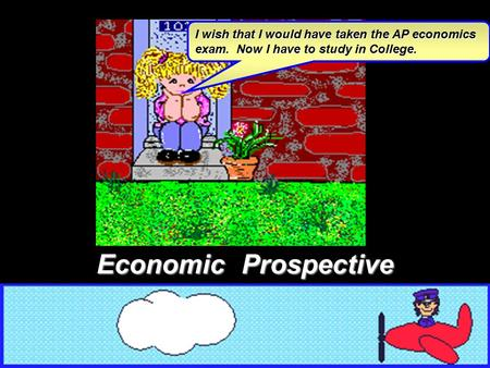 I wish that I would have taken the AP economics exam. Now I have to study in College. Economic Prospective.
