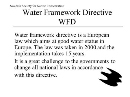 Swedish Society for Nature Conservation Water framework directive is a European law which aims at good water status in Europe. The law was taken in 2000.