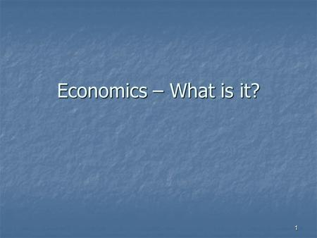 Economics – What is it? 1. Economics—What is it? Social science—why? Because it deals with people and their choices. Social science—why? Because it deals.