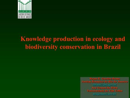 Knowledge production in ecology and biodiversity conservation in Brazil Rejan R. Guedes-Bruni Jardim Botânico do Rio de Janeiro Ary.
