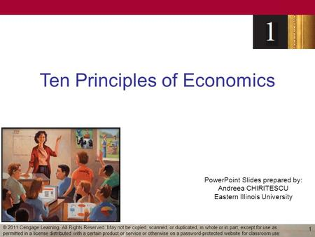 PowerPoint Slides prepared by: Andreea CHIRITESCU Eastern Illinois University Ten Principles of Economics 1 © 2011 Cengage Learning. All Rights Reserved.