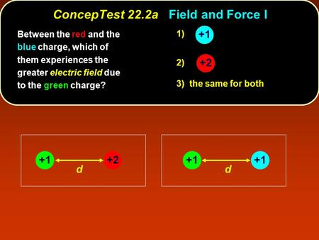 +2 +1 dd 1) 2) 3) the same for both Between the red and the blue charge, which of them experiences the greater electric field due to the green charge?