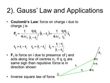 2). Gauss' Law and Applications Coulomb's Law: force on charge i due to charge j is F ij is force on i due to presence of j and acts along line of centres.