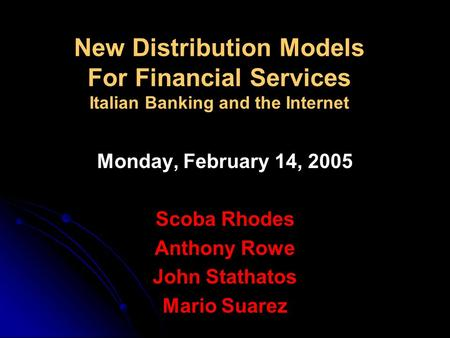 New Distribution Models For Financial Services Italian Banking and the Internet Monday, February 14, 2005 Scoba Rhodes Anthony Rowe John Stathatos Mario.
