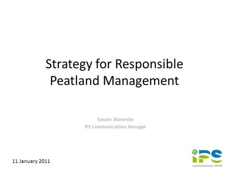 Strategy for Responsible Peatland Management Susann Warnecke IPS Communications Manager 11 January 2011.
