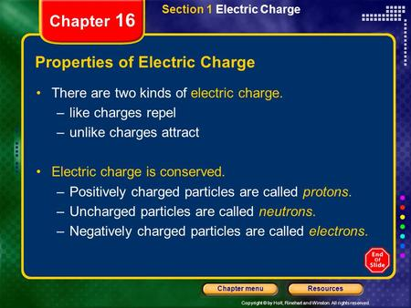Copyright © by Holt, Rinehart and Winston. All rights reserved. ResourcesChapter menu Chapter 16 Section 1 Electric Charge Properties of Electric Charge.