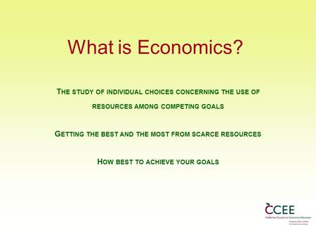 What is Economics? T HE STUDY OF INDIVIDUAL CHOICES CONCERNING THE USE OF RESOURCES AMONG COMPETING GOALS G ETTING THE BEST AND THE MOST FROM SCARCE RESOURCES.