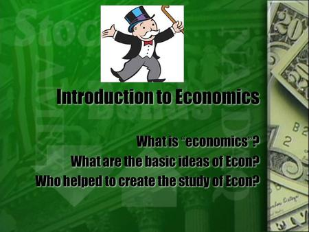 "Introduction to Economics What is ""economics""? What are the basic ideas of Econ? Who helped to create the study of Econ? What is ""economics""? What are."