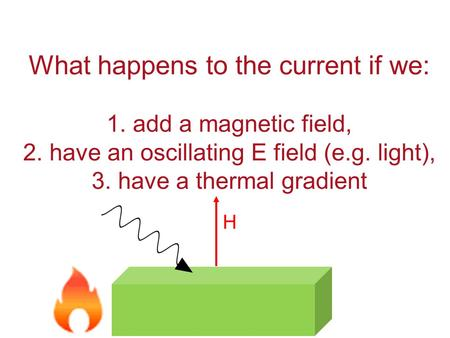What happens to the current if we: 1. add a magnetic field, 2. have an oscillating E field (e.g. light), 3. have a thermal gradient H.