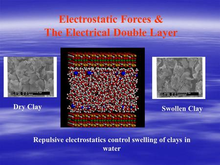 Electrostatic Forces & The Electrical Double Layer Repulsive electrostatics control swelling of clays in water Dry Clay Swollen Clay.