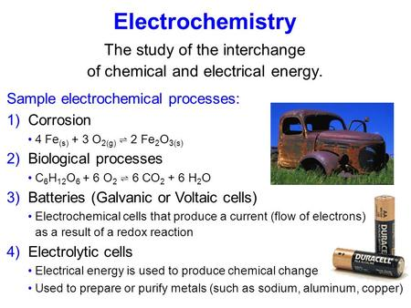 Electrochemistry The study of the interchange of chemical and electrical energy. Sample electrochemical processes: 1) Corrosion 4 Fe (s) + 3 O 2(g) ⇌