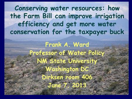 Conserving water resources: how the Farm Bill can improve irrigation efficiency and get more water conservation for the taxpayer buck Frank A. Ward Professor.