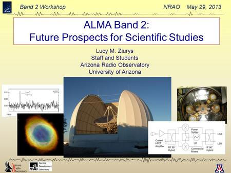 Band 2 Workshop NRAO May 29, 2013 ALMA Band 2: Future Prospects for Scientific Studies Lucy M. Ziurys Staff and Students Arizona Radio Observatory University.