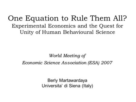 One Equation to Rule Them All? Experimental Economics and the Quest for Unity of Human Behavioural Science Berly Martawardaya Universita' di Siena (Italy)
