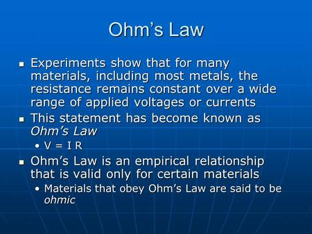 Ohm's Law Experiments show that for many materials, including most metals, the resistance remains constant over a wide range of applied voltages or currents.