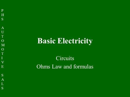 PHSAUTOMOTIVESALSPHSAUTOMOTIVESALS Basic Electricity Circuits Ohms Law and formulas.