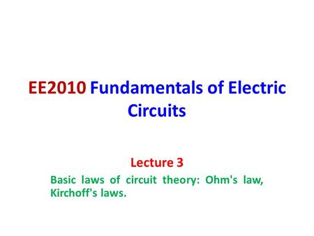EE2010 Fundamentals of Electric Circuits Lecture 3 Basic laws of circuit theory: Ohm's law, Kirchoff's laws.