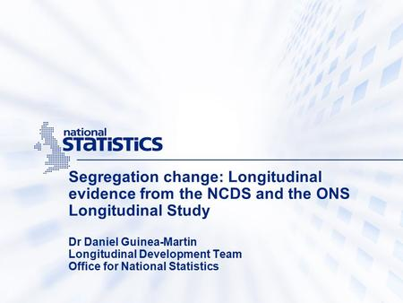 Segregation change: Longitudinal evidence from the NCDS and the ONS Longitudinal Study Dr Daniel Guinea-Martin Longitudinal Development Team Office for.