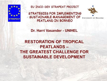 Dr. Harri Vasander - UNIHEL RESTORATION OF TROPICAL PEATLANDS – THE GREATEST CHALLENGE FOR SUSTAINABLE DEVELOPMENT EU INCO-DEV STRAPEAT PROJECT STRATEGIES.