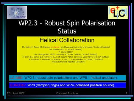12th April 2007Cockcroft Institute1 WP2.3 - Robust Spin Polarisation Status Helical Collaboration I.R. Bailey, P. Cooke, J.B. Dainton, L.J. Jenner, L.I.