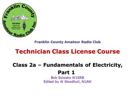 Fundamentals of Electricity Franklin County Amateur Radio Club Technician Class License Course Class 2a – Fundamentals of Electricity, Part 1 Bob Solosko.