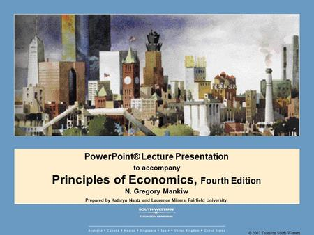 © 2007 Thomson South-Western PowerPoint® Lecture Presentation to accompany Principles of Economics, Fourth Edition N. Gregory Mankiw Prepared by Kathryn.