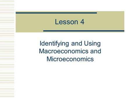 Lesson 4 Identifying and Using Macroeconomics and Microeconomics.