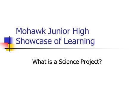 Mohawk Junior High Showcase of Learning What is a Science Project?