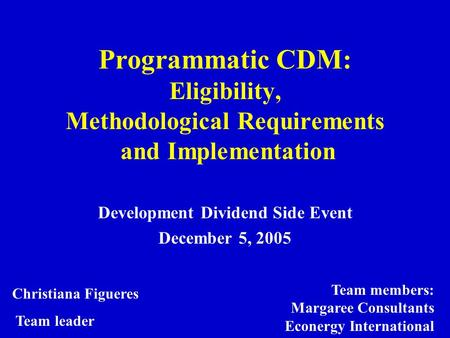 Programmatic CDM: Eligibility, Methodological Requirements and Implementation Development Dividend Side Event December 5, 2005 Christiana Figueres Team.