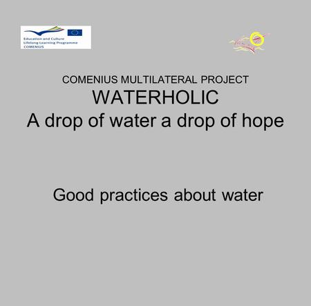 COMENIUS MULTILATERAL PROJECT WATERHOLIC A drop of water a drop of hope Good practices about water.