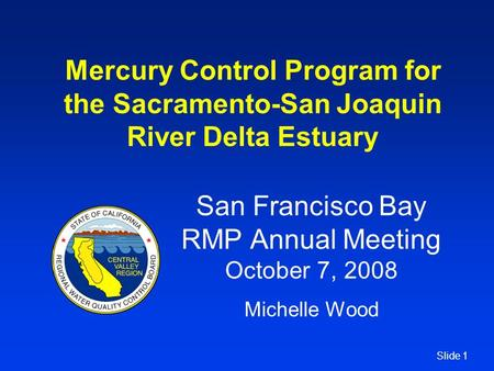 Slide 1 Mercury Control Program for the Sacramento-San Joaquin River Delta Estuary San Francisco Bay RMP Annual Meeting October 7, 2008 Michelle Wood.