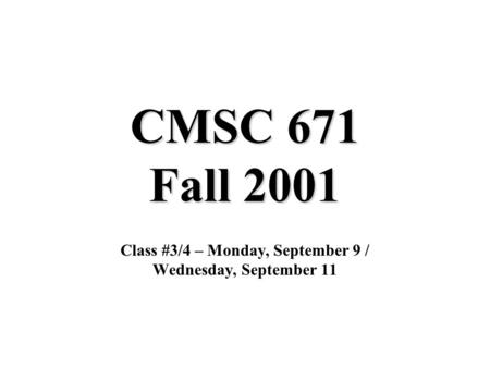CMSC 671 Fall 2001 Class #3/4 – Monday, September 9 / Wednesday, September 11.