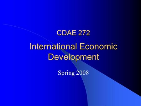 CDAE 272 International Economic Development Spring 2008.
