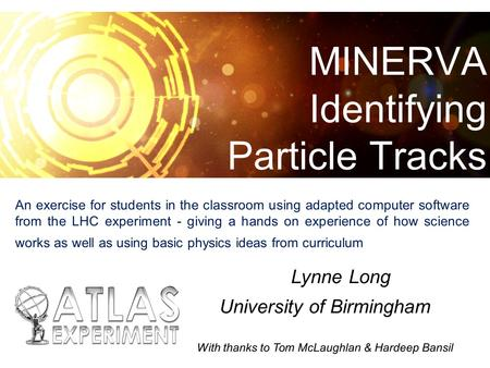 MINERVA Identifying Particle Tracks nneLynne Long University of Birmingham With thanks to Tom McLaughlan & Hardeep Bansil An exercise for students in the.