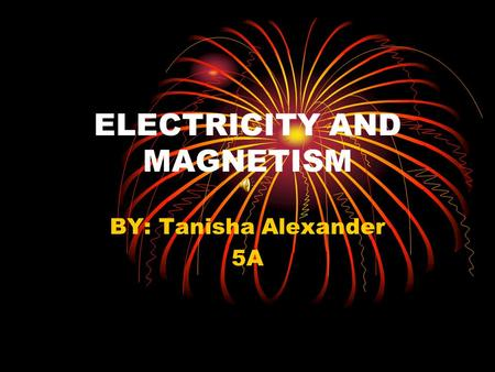 ELECTRICITY AND MAGNETISM BY: Tanisha Alexander 5A.