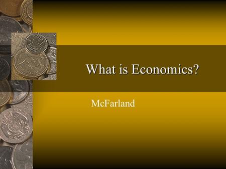 What is Economics? McFarland. Economics The study of choices that people make to satisfy their needs and wants.