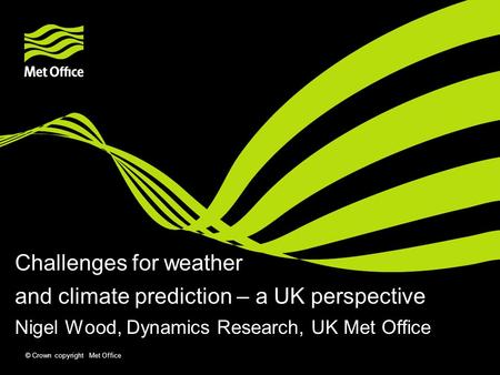 © Crown copyright Met Office Challenges for weather and climate prediction – a UK perspective Nigel Wood, Dynamics Research, UK Met Office.
