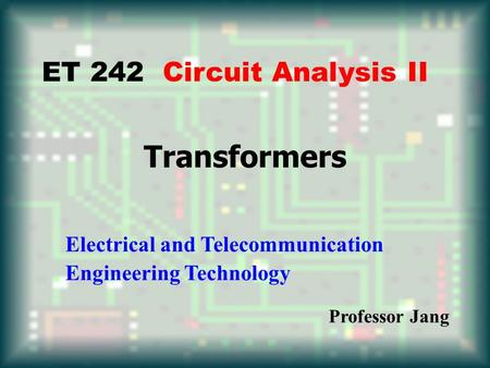 Transformers ET 242 Circuit Analysis II Electrical and Telecommunication Engineering Technology Professor Jang.