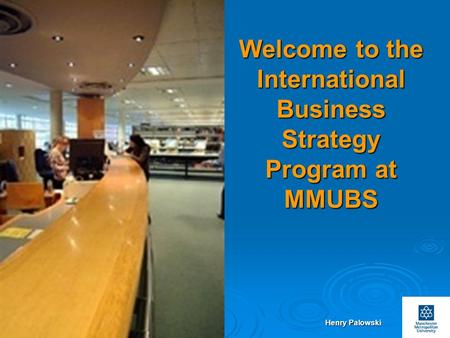 Henry Palowski Slides No.1 Welcome to the International Business Strategy Program at MMUBS.