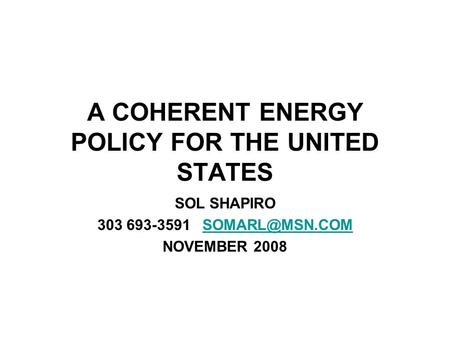 A COHERENT ENERGY POLICY FOR THE UNITED STATES SOL SHAPIRO 303 693-3591 NOVEMBER 2008.
