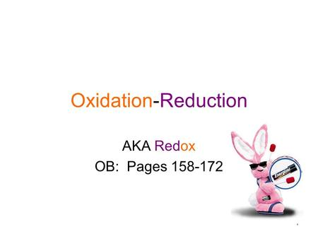 1 Oxidation-Reduction AKA Redox OB: Pages 158-172.