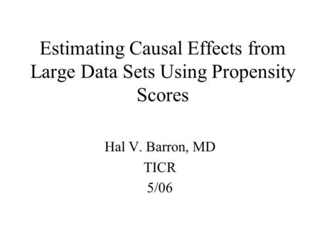 Estimating Causal Effects from Large Data Sets Using Propensity Scores Hal V. Barron, MD TICR 5/06.
