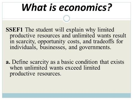 What is economics? SSEF1 The student will explain why limited productive resources and unlimited wants result in scarcity, opportunity costs, and tradeoffs.