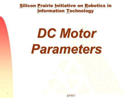 1 SPIRIT Silicon Prairie Initiative on Robotics in Information Technology DC Motor Parameters.
