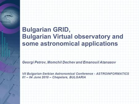 Bulgarian GRID, Bulgarian Virtual observatory and some astronomical applications Georgi Petrov, Momchil Dechev and Emanouil Atanasov VII Bulgarian-Serbian.