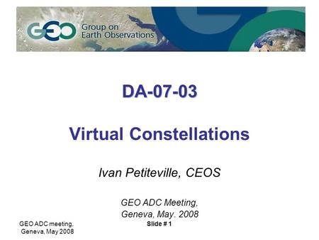 GEO ADC meeting, Geneva, May 2008 Slide # 1 DA-07-03 DA-07-03 Virtual Constellations Ivan Petiteville, CEOS GEO ADC Meeting, Geneva, May. 2008.