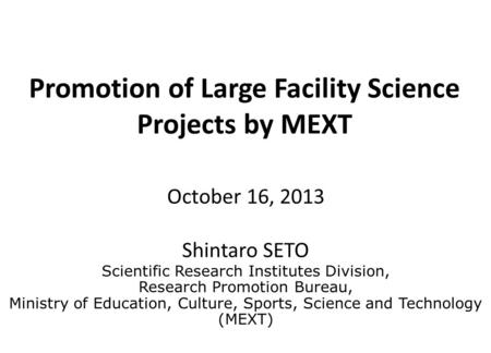 Promotion of Large Facility Science Projects by MEXT October 16, 2013 Shintaro SETO Scientific Research Institutes Division, Research Promotion Bureau,