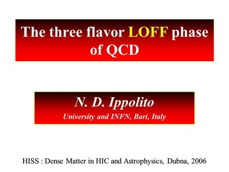 The three flavor LOFF phase of QCD N. D. Ippolito University and INFN, Bari, Italy HISS : Dense Matter in HIC and Astrophysics, Dubna, 2006.