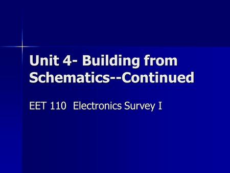Unit 4- Building from Schematics--Continued EET 110 Electronics Survey I.